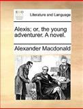 Alexis; or, the Young Adventurer a Novel, Alexander MacDonald, 1140985353