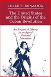 The United States and the Origins of the Cuban Revolution - an Empire of Liberty in an Age of National Liberation, Benjamin, Jules R., 0691025363