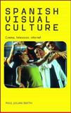 Spanish Visual Culture : Cinema, Television, Internet, Smith, Paul Julian and Smith, Paul, 071907536X