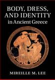 Body, Dress, and Identity in Ancient Greece, Lee, Mireille M., 1107055369