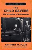 The Child Savers : The Invention of Delinquency, Platt, Anthony M., 0813545366