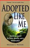 Adopted Like Me : Chosen to Search for Truth, Identity, and a Birthmother, Watson, Michael C., 1891665367