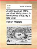 A Short Account of the Parish of Waterbeach, in the Diocese of Ely by a Late Vicar, Robert Masters, 1140965360
