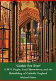 'Gothic for Ever' A. W. N. Pugin, Lord Shrewsbury, and the Rebuilding of Catholic England, Fisher, Michael, 1904965369