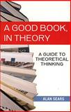 A Good Book, in Theory : A Guide to Theoretical Thinking, Sears, Alan, 1551115360