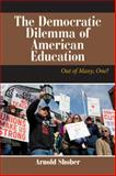 The Democratic Dilemma of American Education : Out of Many, One?, Shober, Arnold, 0813345367