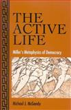 The Active Life : Miller's Metaphysics of Democracy, McGandy, Michael J., 0791465373
