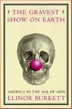 The Gravest Show on Earth : America in the Age of AIDS, Burkett, Elinor, 0395745373