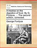 A Treatise on the Digestion of Food by G Fordyce, the Second Edition, Corrected, George Fordyce, 114065537X