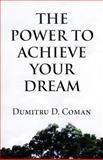 The Power to Achieve Your Dream, Dumitru D. Coman, 1462635377