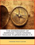 The Government of American Trade Unions, Volume 31, Issues 1-4, Theodore Wesley Glocker, 1141085372