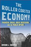 The Roller Coaster Economy : Financial Crisis, Great Recession, and the Public Option, Sherman, Howard J., 0765625385