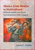 Mexico, from Mestizo to Multicultural : National Identity and Recent Representations of the Conquest, Chorba, Carrie C., 082651538X