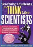 Teaching Students to Think Like Scientists : Strategies Aligned with Common Core and Next Generation Science Standards, Grant, Maria C. and Fisher, Douglas, 1936765381
