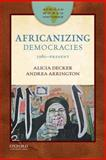 Africanizing Democracies : 1980-Present, Decker, Alicia C. and Arrington, Andrea L., 0199915393