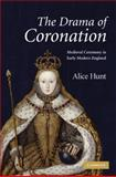 The Drama of Coronation : Medieval Ceremony in Early Modern England, Hunt, Alice, 0521885396