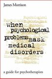 When Psychological Problems Mask Medical Disorders : A Guide for Psychotherapists, Morrison, James, 1572305398