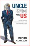 Uncle Sam and Us : Globalization, Neoconservatism, and the Canadian State, Clarkson, Stephen, 0802085393