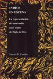 Indios en Escena : La Representacion Del Amerindio en el Teatro Del Siglo de Oro, Castillo, Moisés, 1557535396