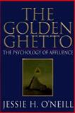The Golden Ghetto : The Psychology of Affluence, Jessie H. O'Neill, 0967855403