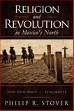 Religion and Revolution in Mexico's North : Even unto Death ... Tengamos Fe, Stover, Philip, 0990455408