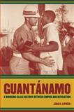 Guantánamo : A Working-Class History Between Empire and Revolution, Lipman, Jana K., 0520255402