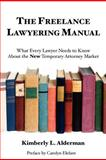 The Freelance Lawyering Manual : What Every Lawyer Needs to Know about the New Temporary Attorney Market, Alderman, Kimberly, 098375540X