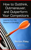 How to Outthink, Outmaneuver, and Outperform Your Competitors, Norton Paley, 1466565403