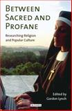 Between Sacred and Profane : Researching Religion and Popular Culture, Lynch, Gordon, 1845115406