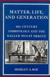 Matter, Life and Generation : Eighteenth Century Embryology and the Haller-Wolff Debate, Roe, Shirley A., 0521235405