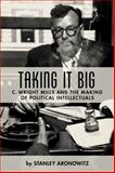 Taking It Big C. Wright Mills and the Making of Political Intellectuals, Aronowitz, Stanley, 0231135408