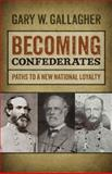 Becoming Confederates : Paths to a New National Loyalty, Gallagher, Gary W., 0820345407