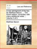 A New Abridgment of the Law by Matthew Bacon, the Fourth Edition, Corrected; with Many Additional Notes, Matthew Bacon, 114087540X