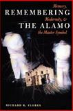 Remembering the Alamo : Memory, Modernity, and the Master Symbol, Flores, Richard R., 029272540X
