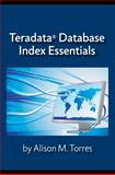 Teradata® Database Index Essentials, Torres, Alison, 0983915407