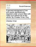 A General Abridgment of Law and Equity Alphabetically Digested under Proper Titles with Notes and References to the Whole by Charles Viner, Esq;, Charles Viner, 1140955411