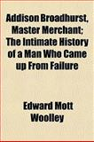 Addison Broadhurst, Master Merchant; the Intimate History of a Man Who Came up from Failure, Edward Mott Woolley, 1150825413