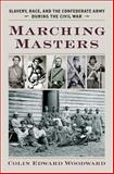 Marching Masters : Slavery, Race, and the Confederate Army During the Civil War, Woodward, Colin Edward, 0813935415