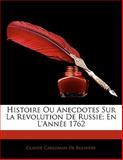 Histoire Ou Anecdotes Sur la Revolution de Russie; en L'Année 1762, Claude Carloma De Rulhi re and Claude Carloman De Rulhière, 1141075415