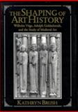 The Shaping of Art History : Wilhelm Vöge, Adolph Goldschmidt, and the Study of Medieval Art, Brush, Kathryn, 0521475414