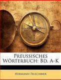 Preussisches Wörterbuch: Bd. A-K, Hermann Frischbier, 1145005411