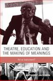 Theatre, Education and the Making of Meanings : Art or Instrument?, Jackson, Anthony, 0719065429