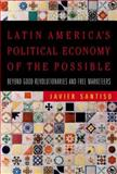 Latin America's Political Economy of the Possible : Beyond Good Revolutionaries and Free-Marketeers, Santiso, Javier, 0262195429