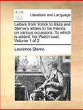 Letters from Yorick to Eliza and Sterne's Letters to His Friends on Various Occasions to Which Is Added, His Watch Coat, Laurence Sterne, 1170545424