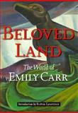 Beloved Land : The World of Emily Carr, Laurence, Robin, 0295975423
