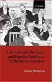 Left Liberals, the State, and Popular Politics in Wilhelmine Germany, Thompson, Alastair, 0198205430