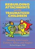 Rebuilding Attachments with Traumatized Children : Healing from Losses, Violence, Abuse, and Neglect, Kagan, Richard, 0789015439