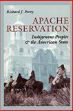 Apache Reservation : Indigenous Peoples and the American State, Perry, Richard J., 0292765436