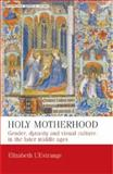 Holy Motherhood : Gender, Dynasty and Visual Culture in the Later Middle Ages, L'Estrange, Elizabeth, 0719075432