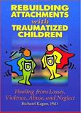 Rebuilding Attachments with Traumatized Children : Healing Losses, Violence, Abuse, and Neglect, Kagan, Richard, 0789015447